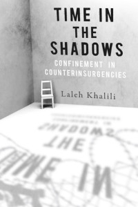 Laleh Khalili - Time in the Shadows - Confinement in counterinsurgencies
